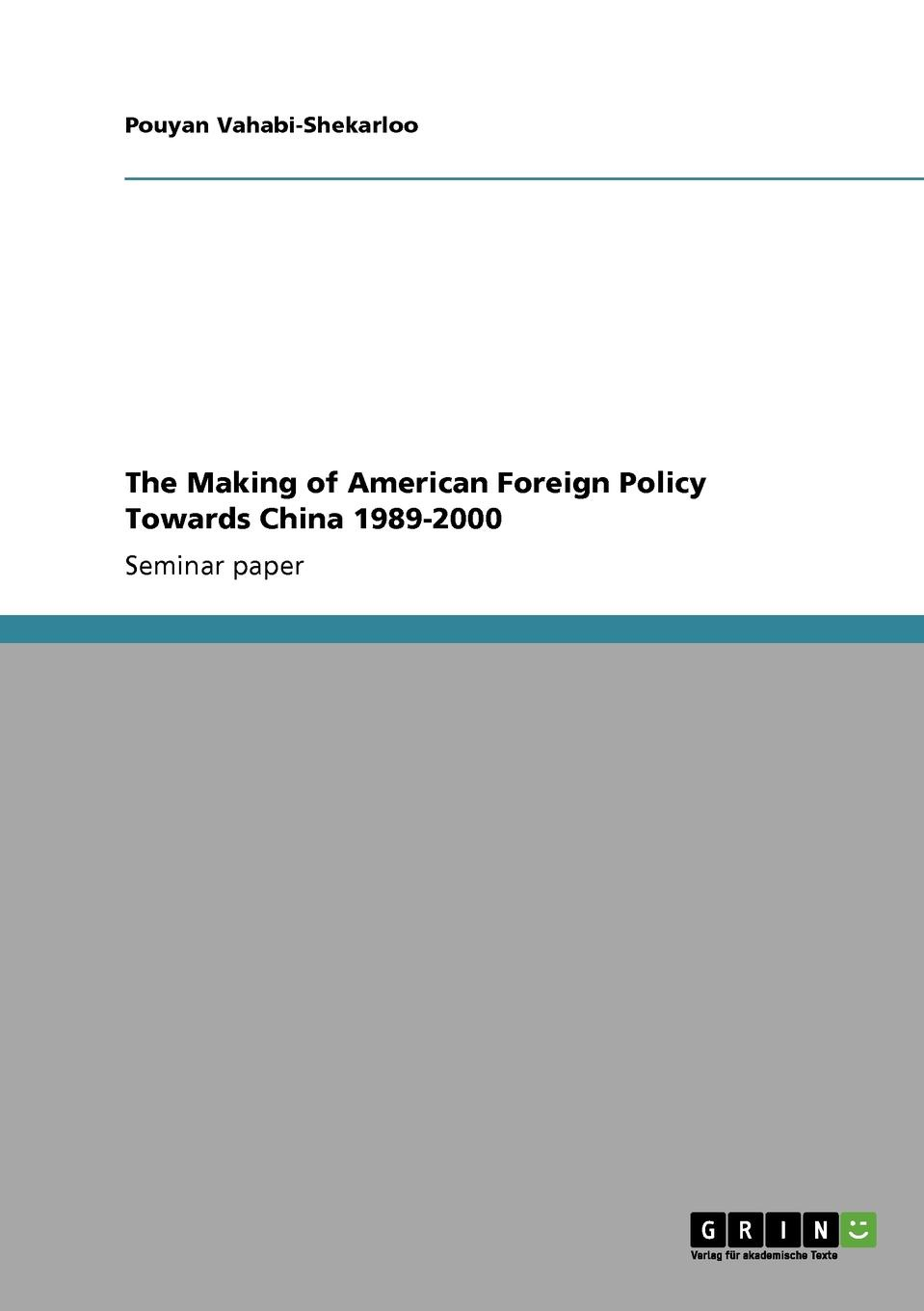 Pouyan Vahabi-Shekarloo The Making of American Foreign Policy Towards China 1989-2000 britta meys the role of human rights in contemporary u s foreign policy towards china
