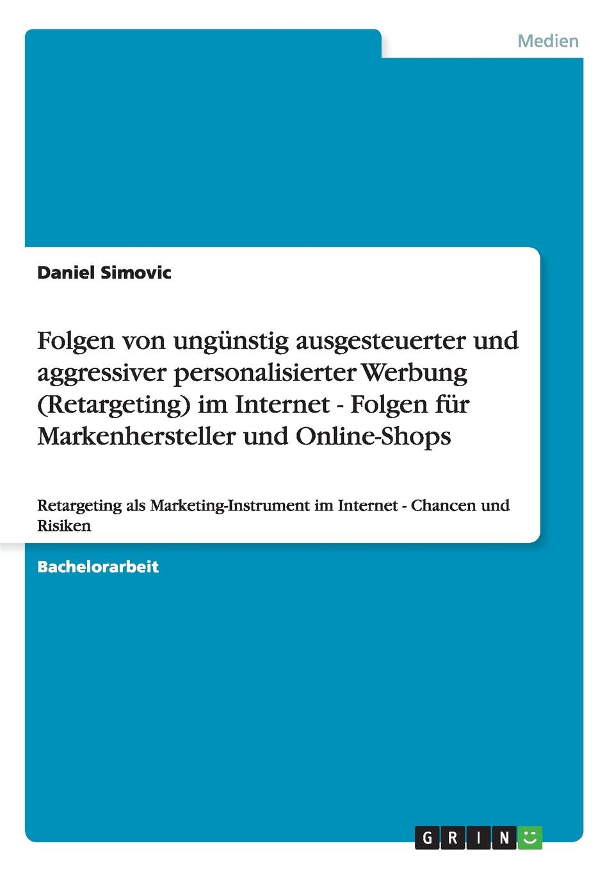 Daniel Simovic Folgen von ungunstig ausgesteuerter und aggressiver personalisierter Werbung (Retargeting) im Internet - Folgen fur Markenhersteller und Online-Shops