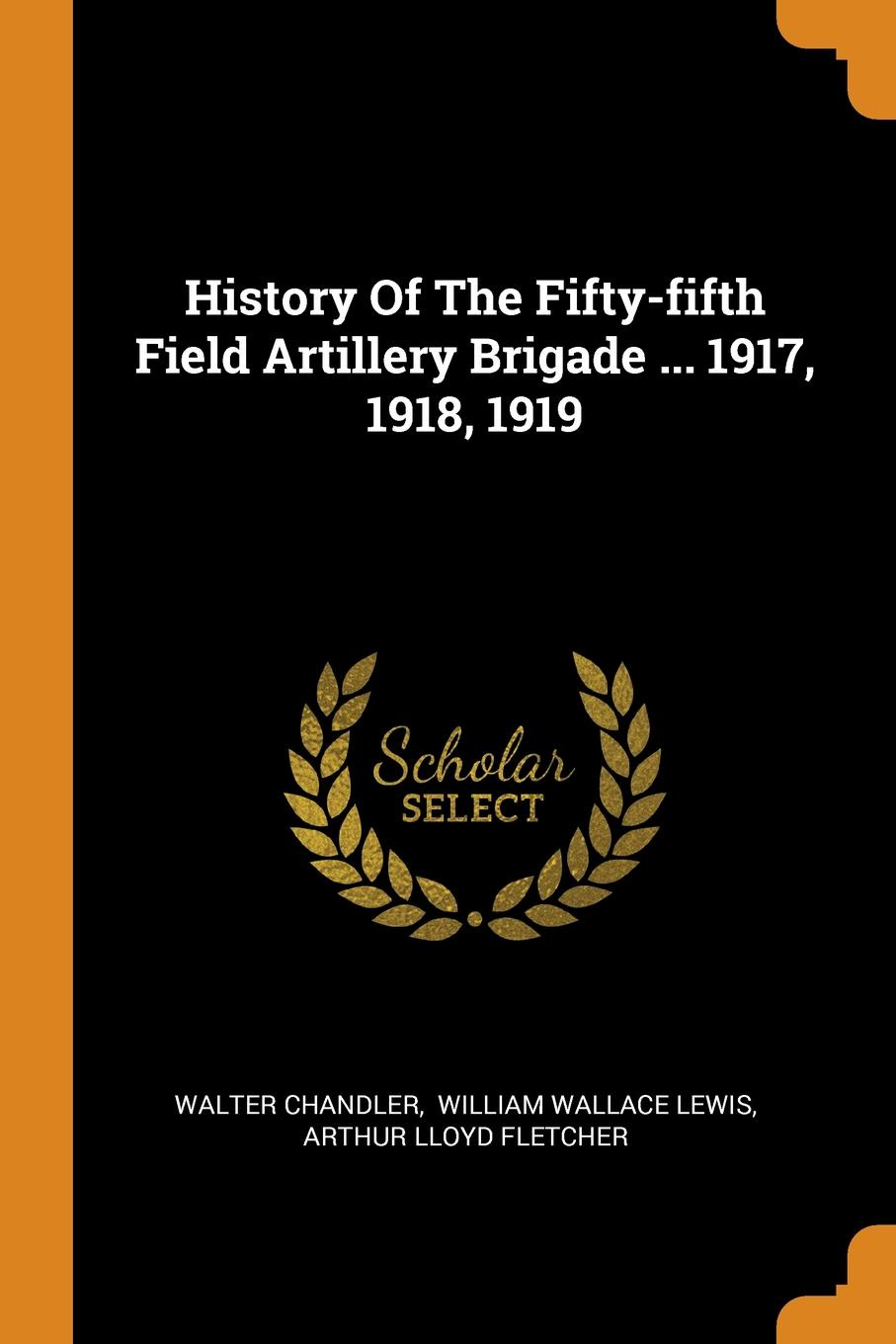 Walter Chandler History Of The Fifty-fifth Field Artillery Brigade ... 1917, 1918, 1919