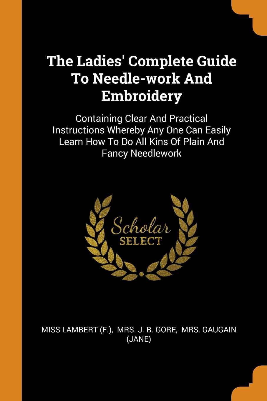 The Ladies. Complete Guide To Needle-work And Embroidery. Containing Clear And Practical Instructions Whereby Any One Can Easily Learn How To Do All Kins Of Plain And Fancy Needlework