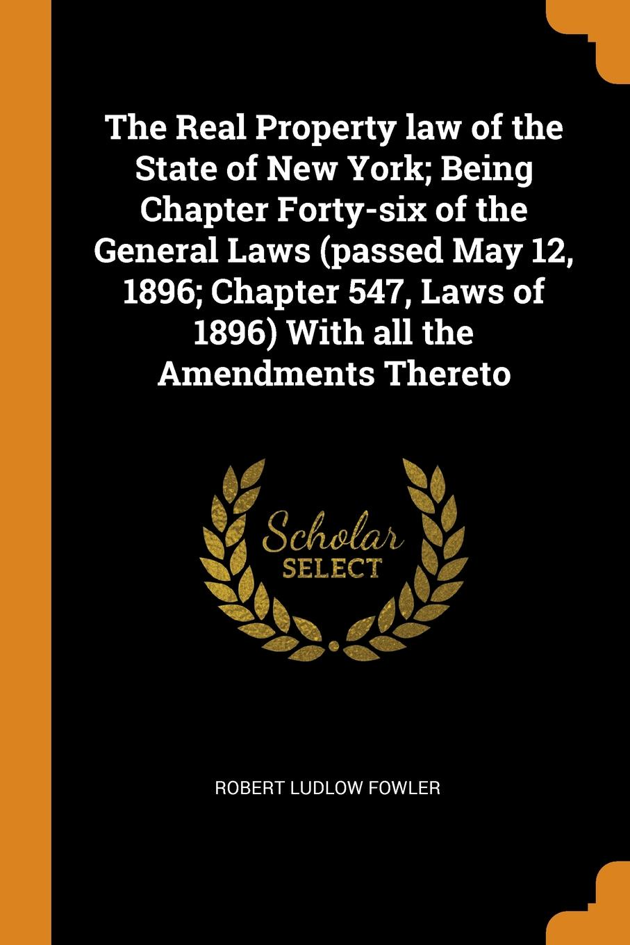 Robert Ludlow Fowler The Real Property law of the State of New York; Being Chapter Forty-six of the General Laws (passed May 12, 1896; Chapter 547, Laws of 1896) With all the Amendments Thereto robert ludlow fowler history of the real property in new york