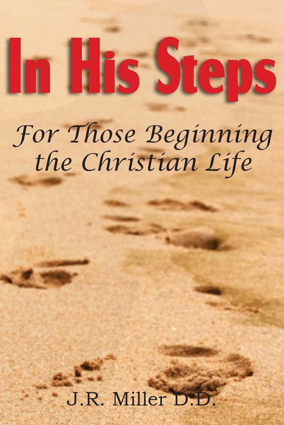 J. R. Miller In His Steps, for Those Beginning the Christian Life thayer miller lindaflor l d miller words of faith a christian perspective a critical view of religion society and the destiny of mankind