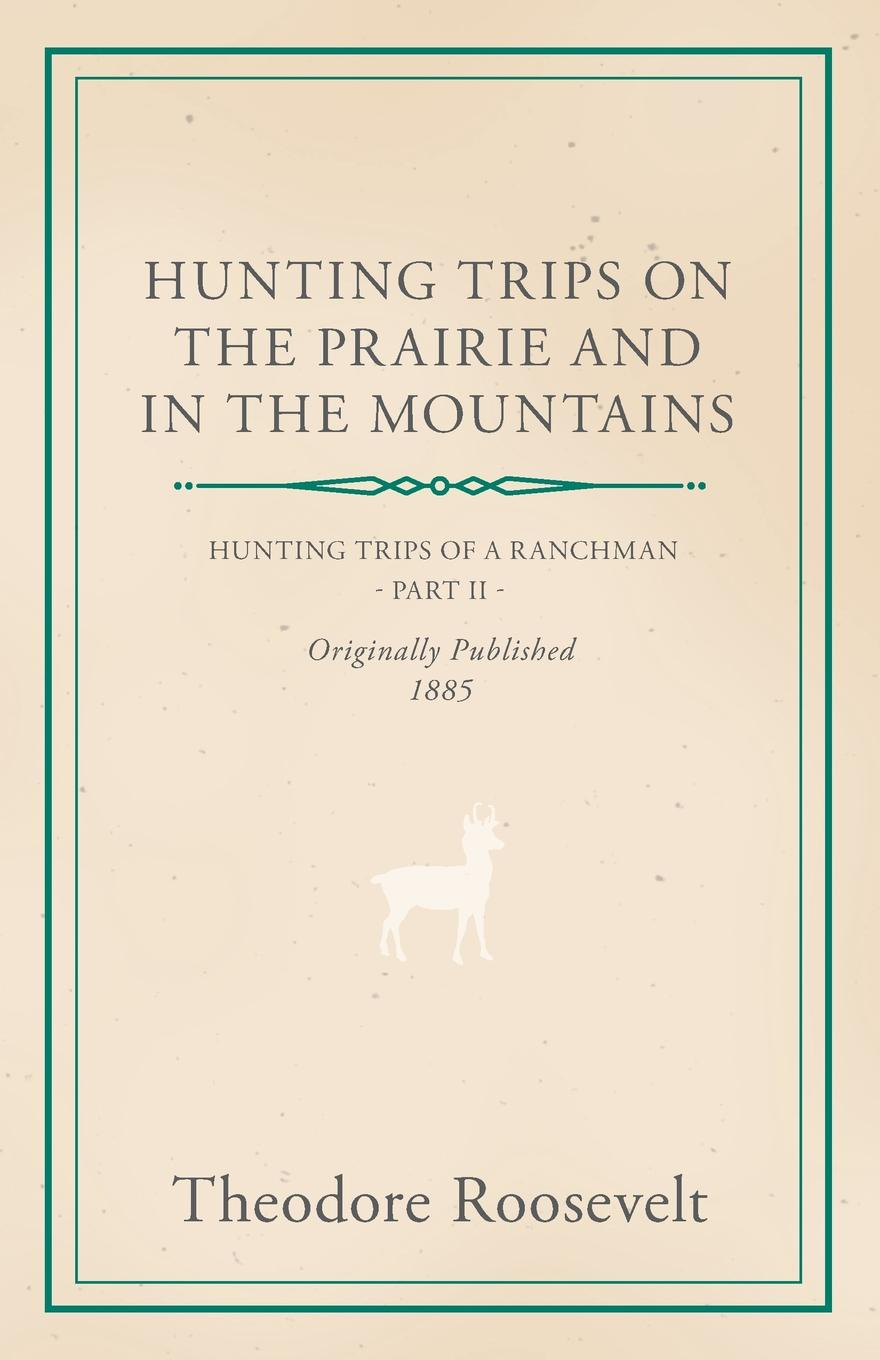 цены на Theodore IV Roosevelt, George Henry Boker Hunting Trips on the Prairie and in the Mountains - Hunting Trips of a Ranchman - Part II  в интернет-магазинах