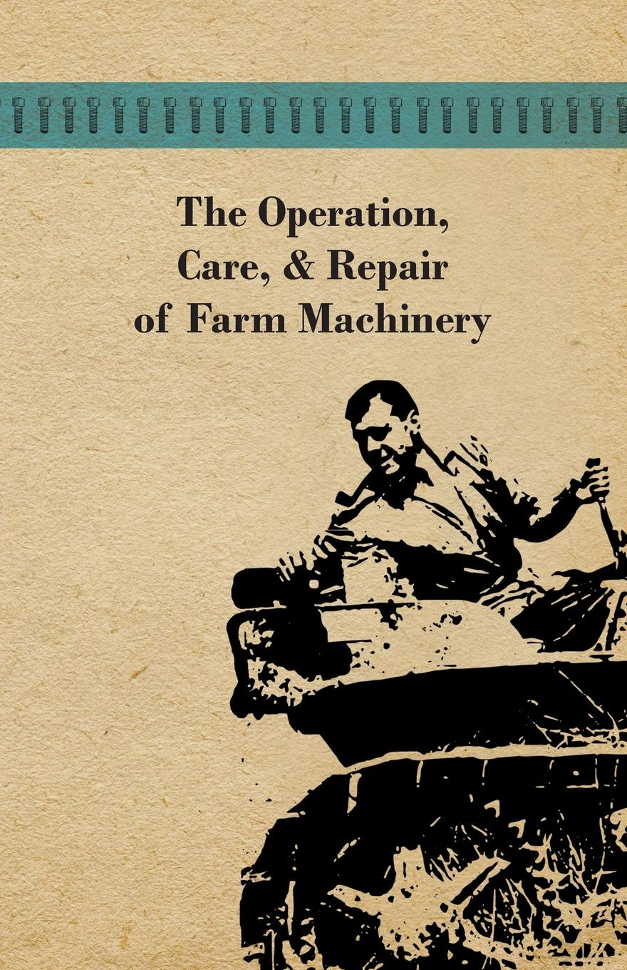 лучшая цена Anon The Operation, Care, and Repair of Farm Machinery