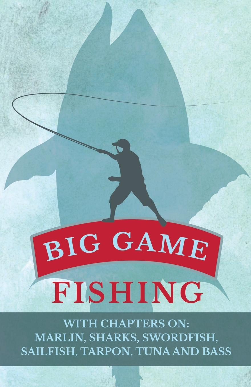 Various Big Game Fishing - With Chapters on. Marlin, Sharks, Swordfish, Sailfish, Tarpon, Tuna and Bass