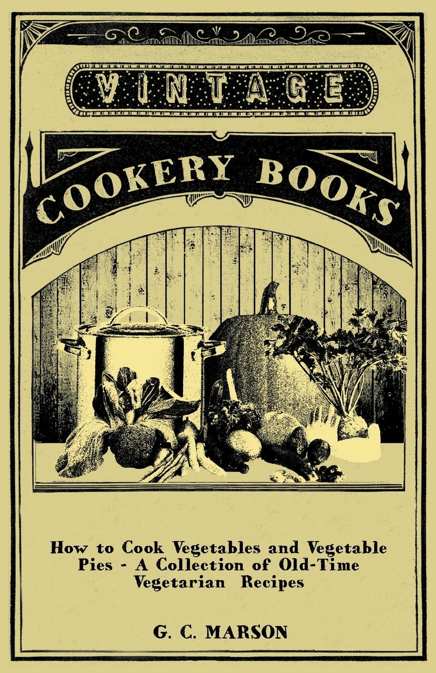 G. C. Marson How to Cook Vegetables and Vegetable Pies - A Collection of Old-Time Vegetarian Recipes delia s how to cook book three