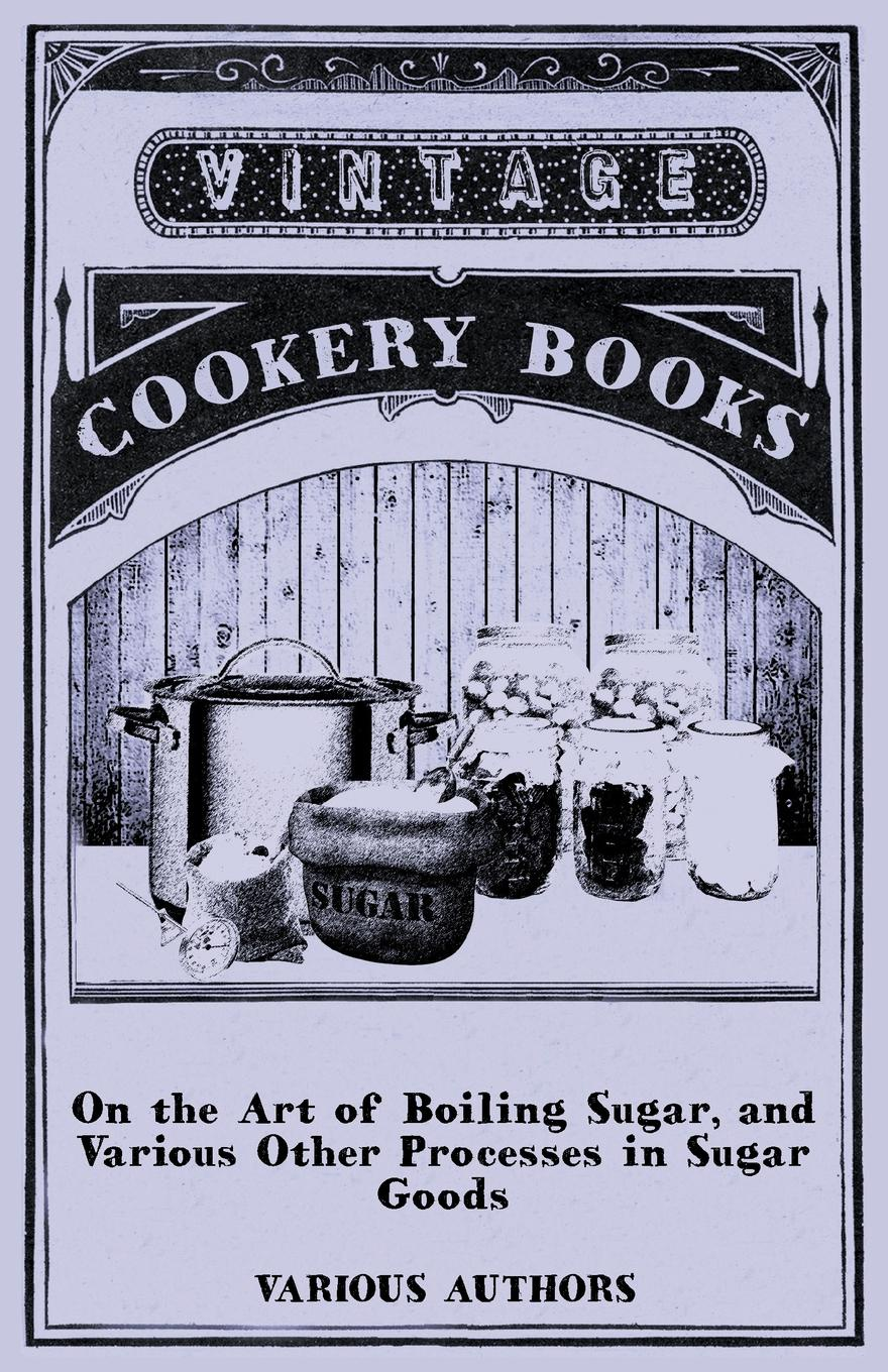 Various On the Art of Boiling Sugar, and Various Other Processes in Sugar Goods бабушкино лукошко детская вода с рождения 0 5л