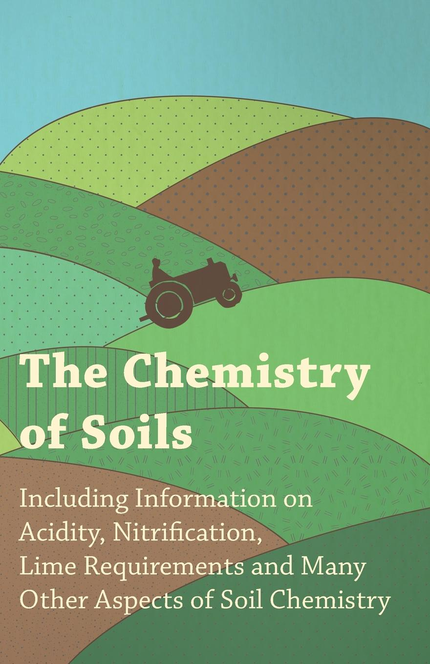 Фото - Various The Chemistry of Soils - Including Information on Acidity, Nitrification, Lime Requirements and Many Other Aspects of Soil Chemistry frank d 1864 1963 gardner soils and soil cultivation