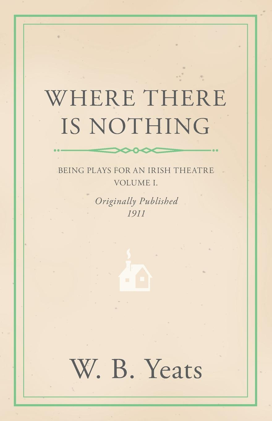 William Butler Yeats, W. B. Yeats Where There is Nothing. Being Plays for an Irish Theatre - Volume I