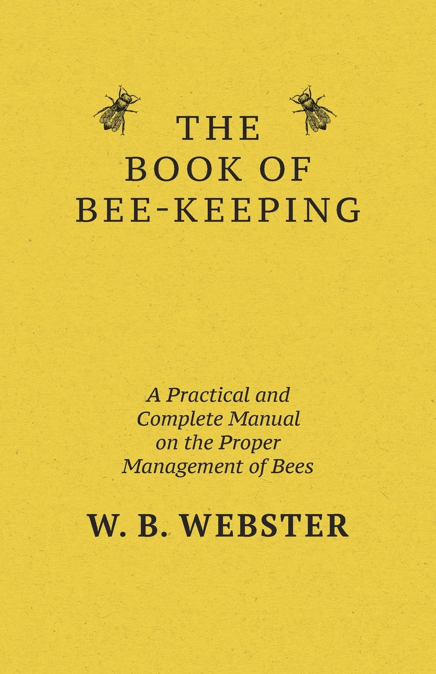 W. B. Webster The Book of Bee-keeping. A Practical and Complete Manual on the Proper Management of bees a manual of bee keeping
