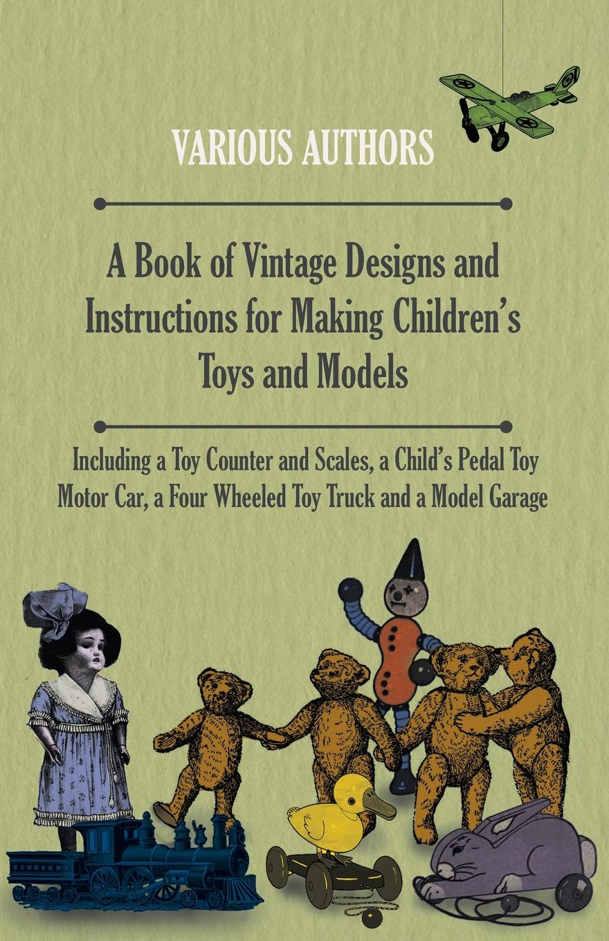 Various A Book of Vintage Designs and Instructions for Making C Toys Models - Including a Toy Counter Scales, Pedal Motor Car, Four Wheeled Truck Model Garage
