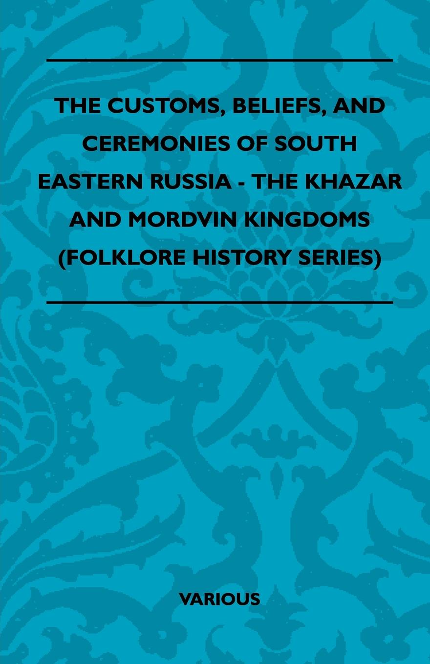 Various The Customs, Beliefs, and Ceremonies of South Eastern Russia - The Khazar and Mordvin Kingdoms (Folklore History Series)