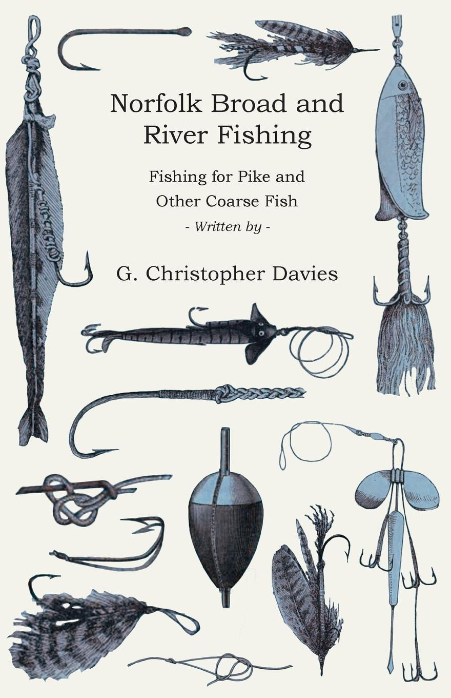 G. Christopher Davies Norfolk Broad and River Fishing - Fishing for Pike and Other Coarse Fish john glyde the norfolk garland a collection of the superstitious beliefs and practices proverbs curious customs ballads and songs of the people of norfolk or peculiarities of norfolk celebrities