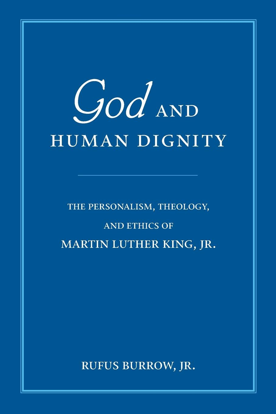 Jr. Rufus Burrow God and Human Dignity. The Personalism, Theology, and Ethics of Martin Luther King, Jr. цена и фото