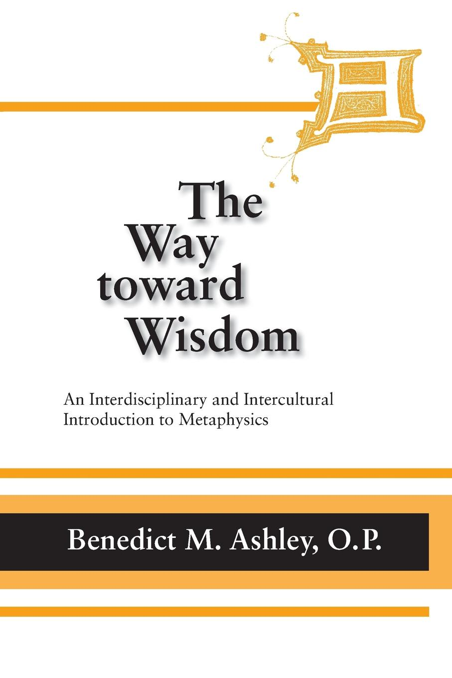 O.P. Benedict M. Ashley Way Toward Wisdom, The. An Interdisciplinary and Intercultural Introduction to Metaphysics stephen hetherington metaphysics and epistemology a guided anthology
