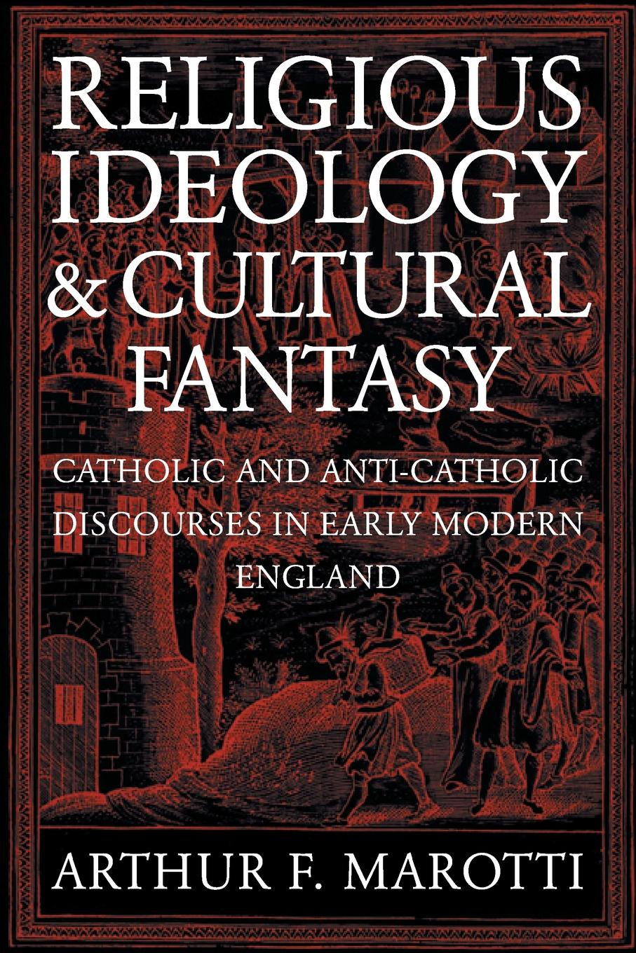 Arthur F. Marotti Religious Ideology and Cultural Fantasy. Catholic and Anti-Catholic Discourses in Early Modern England brian porter szucs poland in the modern world beyond martyrdom