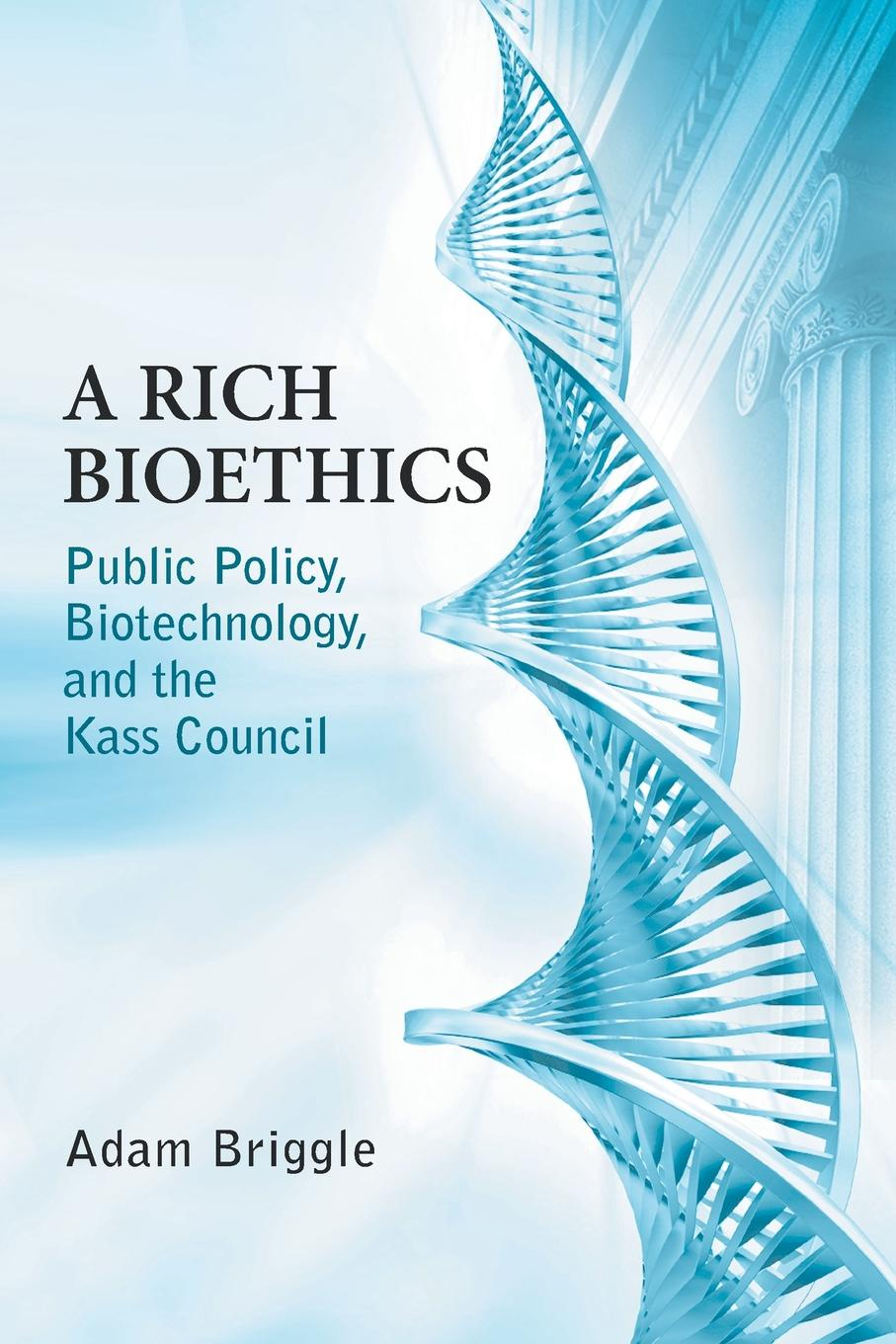 Adam Briggle Rich Bioethics. Public Policy, Biotechnology, and the Kass Council richard george boudreau incorporating bioethics education into school curriculums