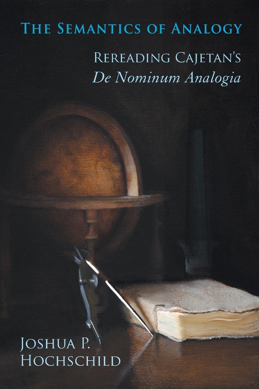 Joshua Hochschild Semantics of Analogy. Rereading Cajetan.s De Nominum Analogia john l pollock the foundations of philosophical semantics