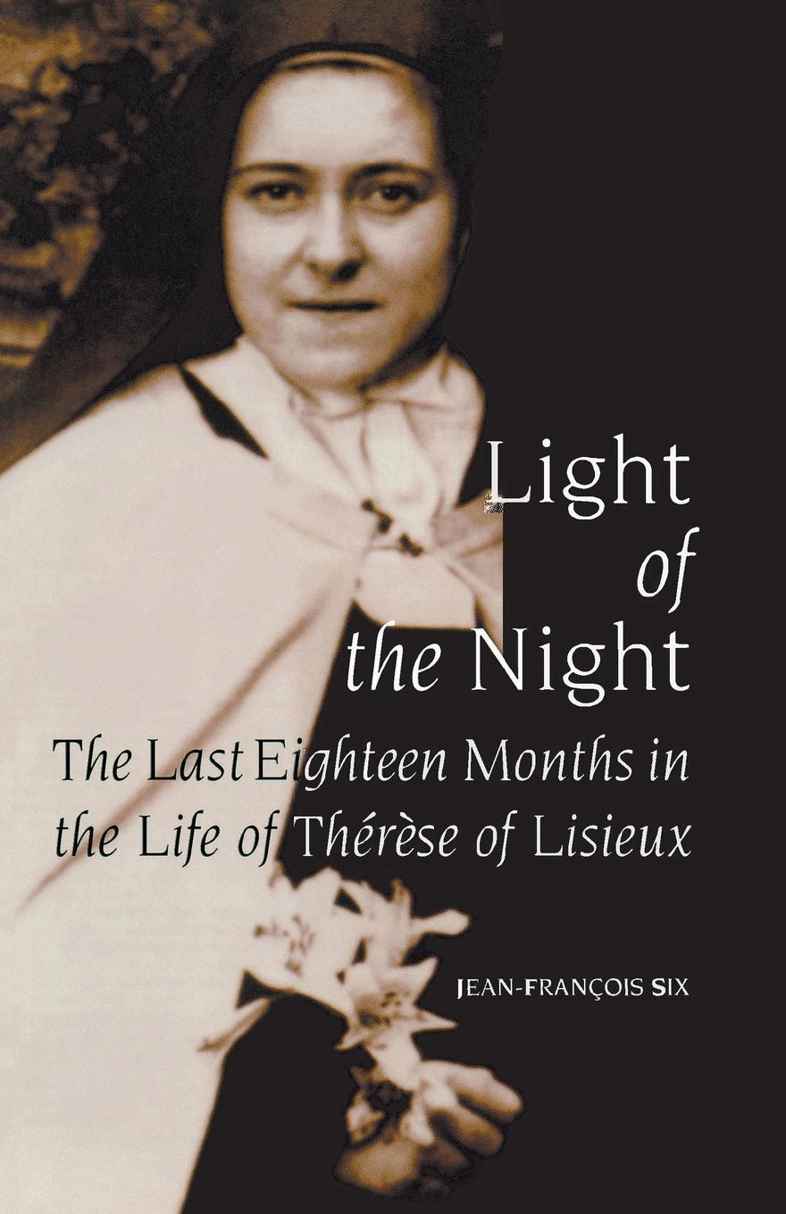 Фото - Jean-François Six Light of the Night. The Last Eighteen Months in the Life of Therese of Lisieux therese of lisieux michael day story of a soul the autobiography of st therese of lisieux