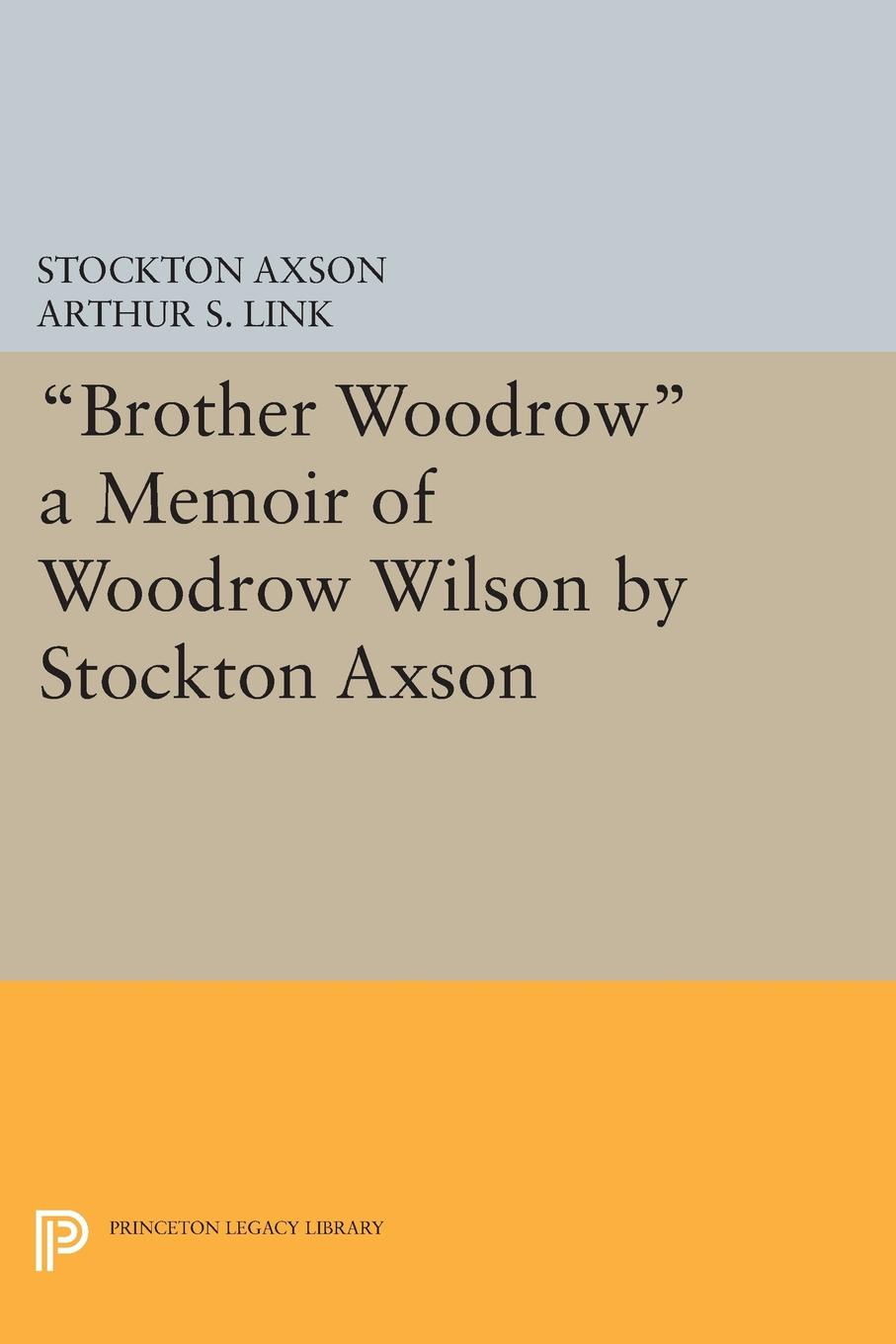 Фото - Brother Woodrow. A Memoir of Woodrow Wilson by Stockton Axson woodrow wilson war labor and peace some recent addresses and writings of president wilson issued by the committee on public information washington d c