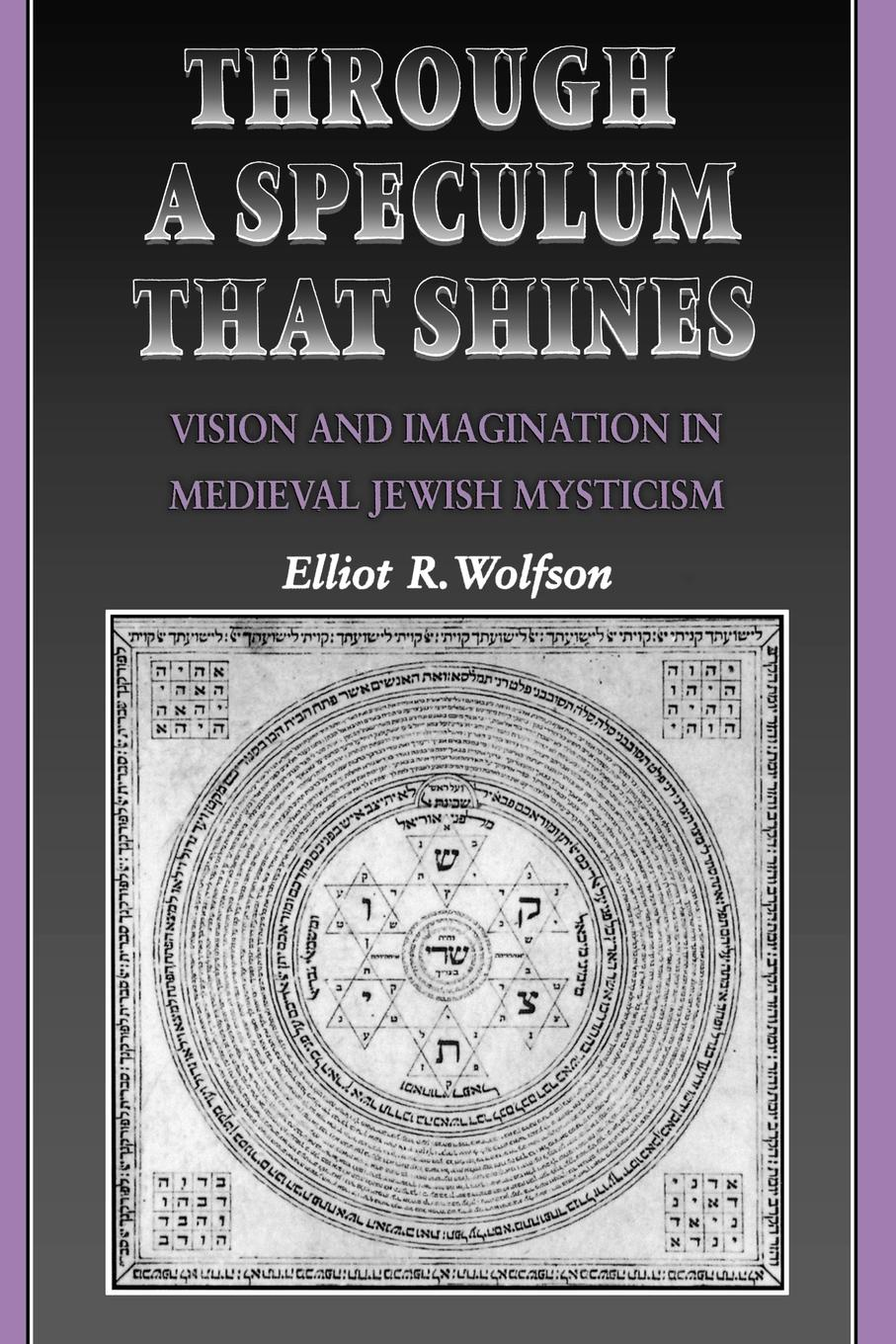 Elliot R. Wolfson Through a Speculum That Shines. Vision and Imagination in Medieval Jewish Mysticism anthony j steinbock phenomenology and mysticism the verticality of religious experience