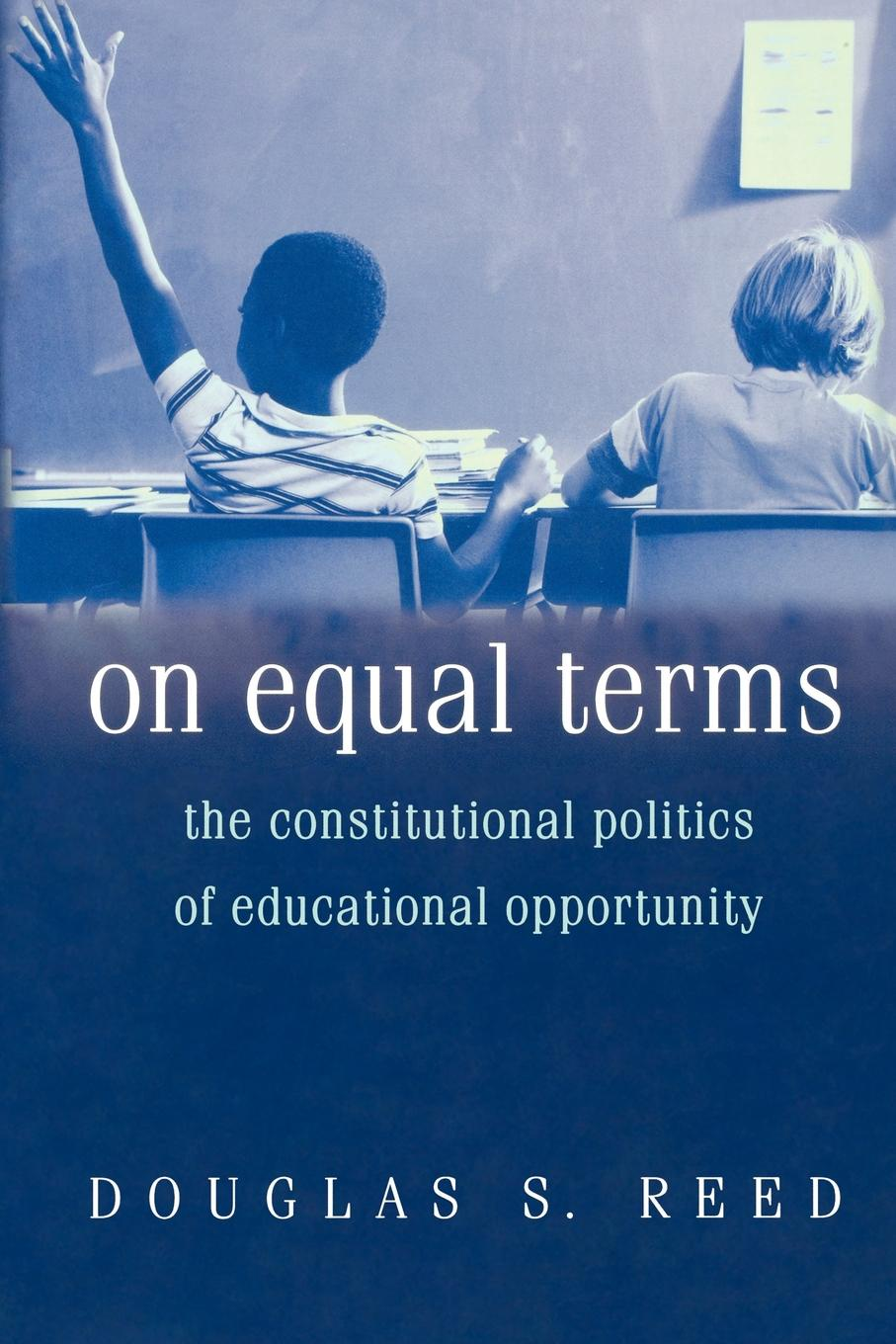 Douglas S. Reed On Equal Terms. The Constitutional Politics of Educational Opportunity great leaders equal great schools alliances and discourse for educational reform