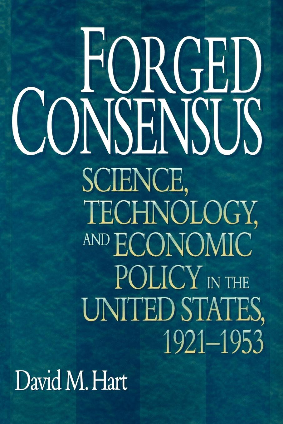 David M. Hart Forged Consensus. Science, Technology, and Economic Policy in the United States, 1921-1953 david m hart forged consensus science technology and economic policy in the united states 1921 1953