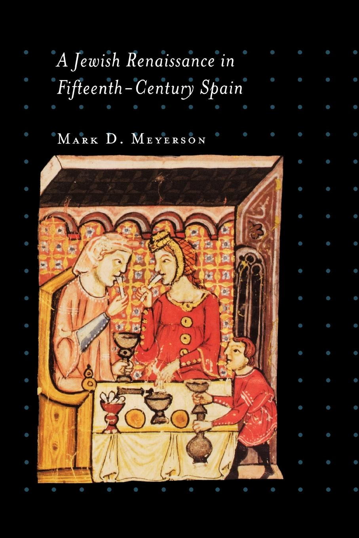 Mark D. Meyerson A Jewish Renaissance in Fifteenth-Century Spain marking the jews in renaissance italy