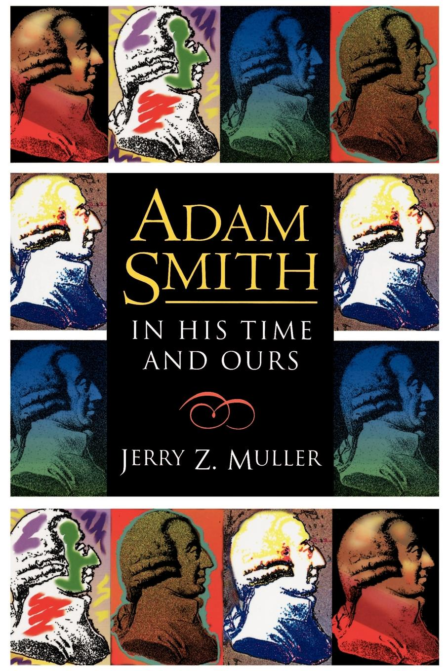 Jerry Z. Muller Adam Smith in His Time and Ours. Designing the Decent Society adam smith an inquiry into the nature and causes of the wealth of nations vol 2