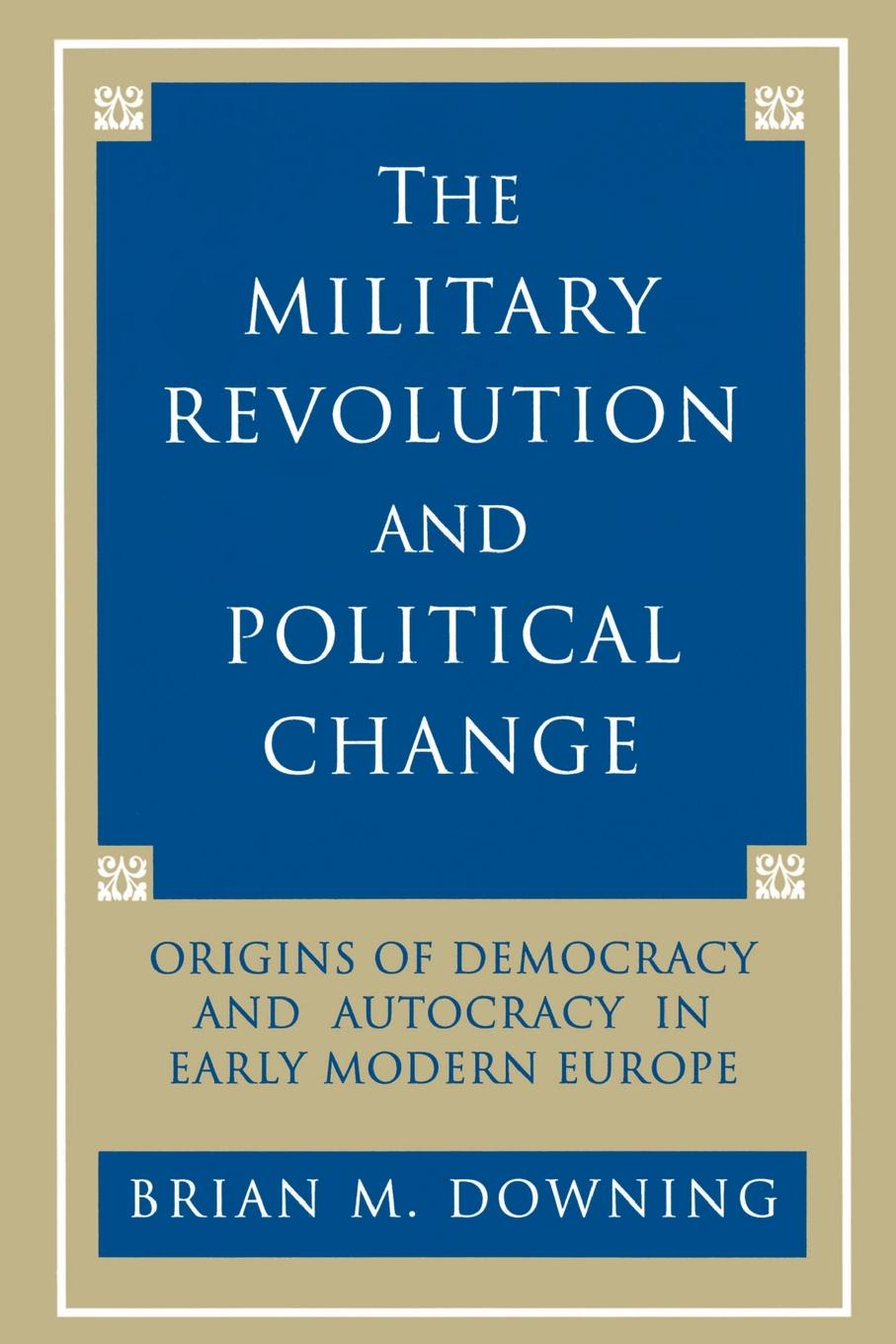 Brian Downing The Military Revolution and Political Change. Origins of Democracy and Autocracy in Early Modern Europe brian porter szucs poland in the modern world beyond martyrdom