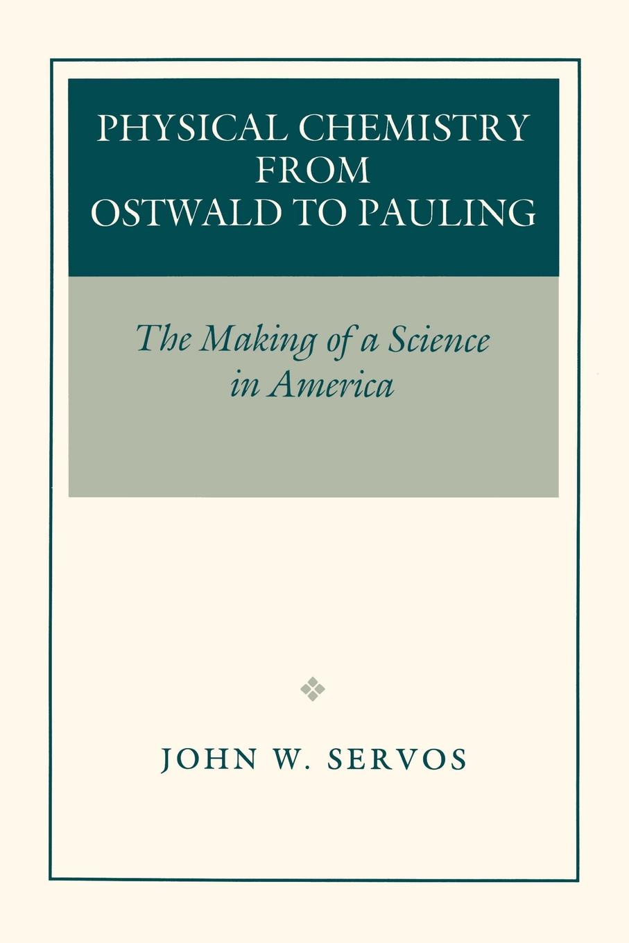 John W. Servos Physical Chemistry from Ostwald to Pauling. The Making of a Science in America kurt kolasinski w physical chemistry how chemistry works