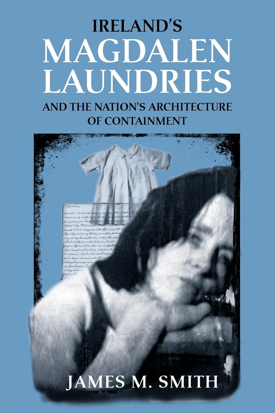 James M. Smith Ireland.s Magdalen Laundries and the Nation.s Architecture of Containment smith cultural foundations of nation