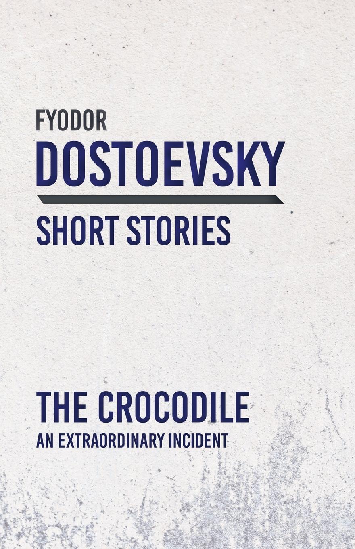 The Crocodile - An Extraordinary Incident. Fyodor Dostoevsky