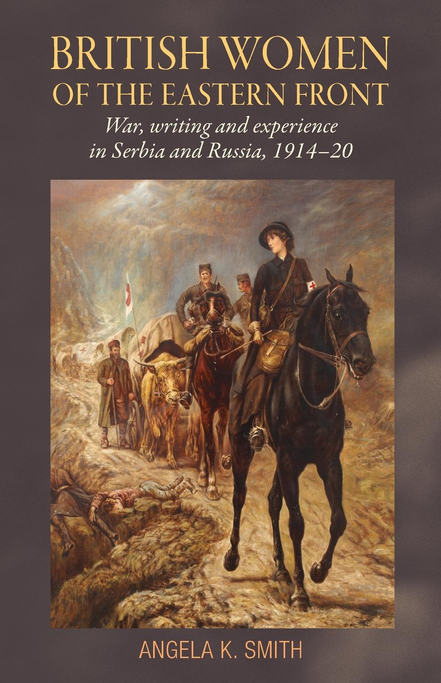 British Women of the Eastern Front. War, Writing and Experience in Serbia and Russia, 1914-20. Angela K. Smith