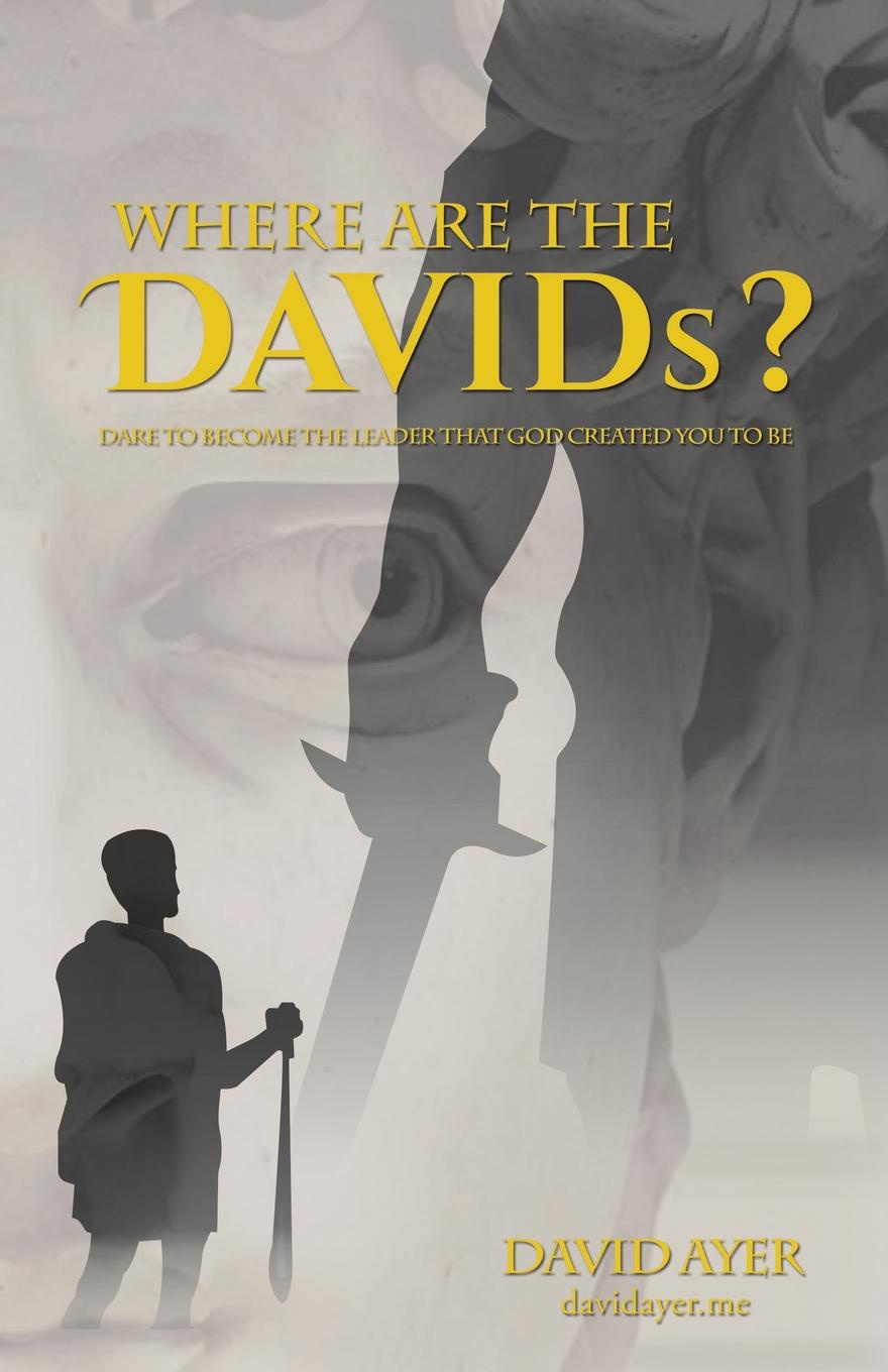 David Ayer Where Are the Davids.. Dare to Become the Leader That God Created You to Be jeffrey magee your trajectory code how to change your decisions actions and directions to become part of the top 1