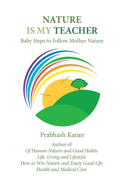 Prabhash Karan Nature Is My Teacher. Baby Steps to Follow Mother Nature отсутствует a treatise of human nature book 2