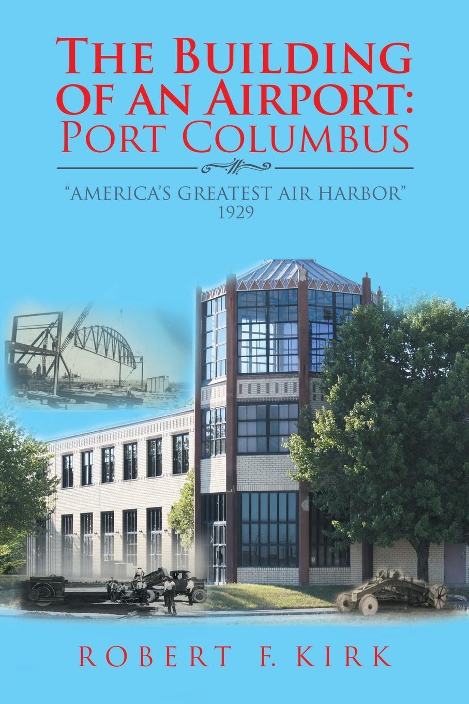 Robert F. Kirk The Building of an Airport. Port Columbus: America.s Greatest Air Harbor 1929