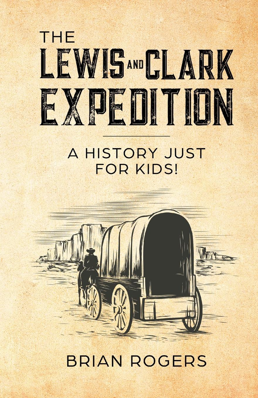 Фото - Brian Rogers The Lewis and Clark Expedition. A History Just For Kids. katherine chandler the bird woman of the lewis and clark expedition a supplementary reader for first and second grades