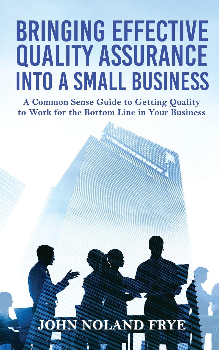 John Noland Frye Bringing Effective Quality Assurance Into A Small Business. common Sense Guide to Getting Work for the Bottom Line in Your Business