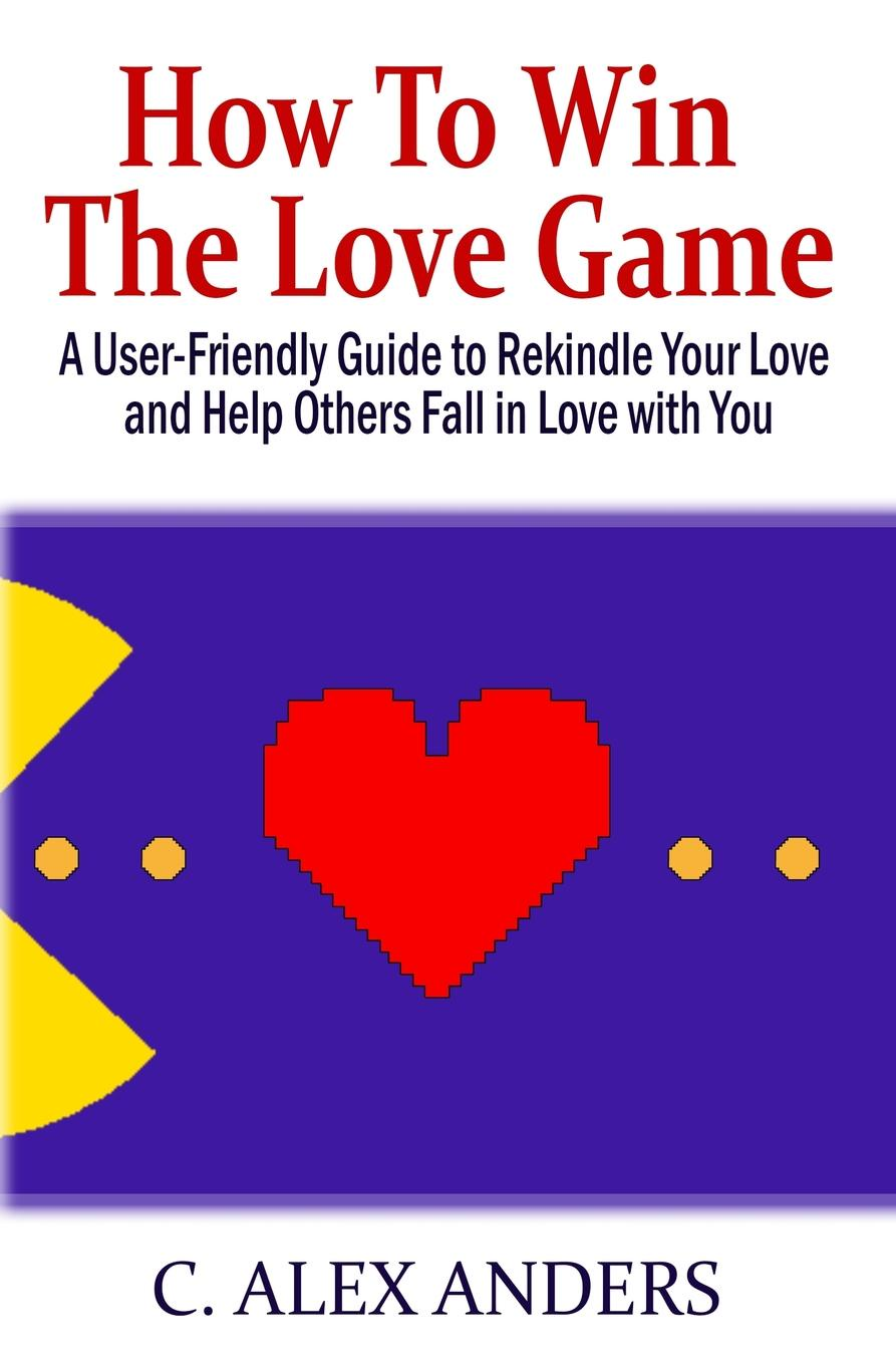 C. Alex Anders How to Win the Love Game. A User-Friendly Guide to Rekindle Your Love and Help Others Fall in Love with You