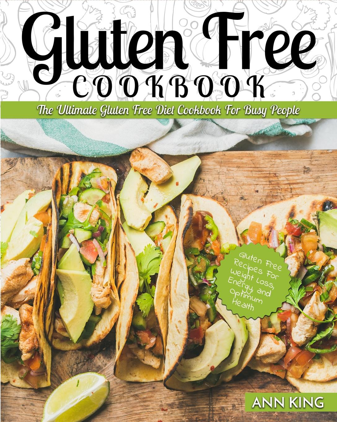 Ann King Gluten Free Cookbook. The Ultimate Gluten Free Diet Cookbook for Busy People - Gluten Free Recipes for Weight Loss, Energy, and Optimum Health