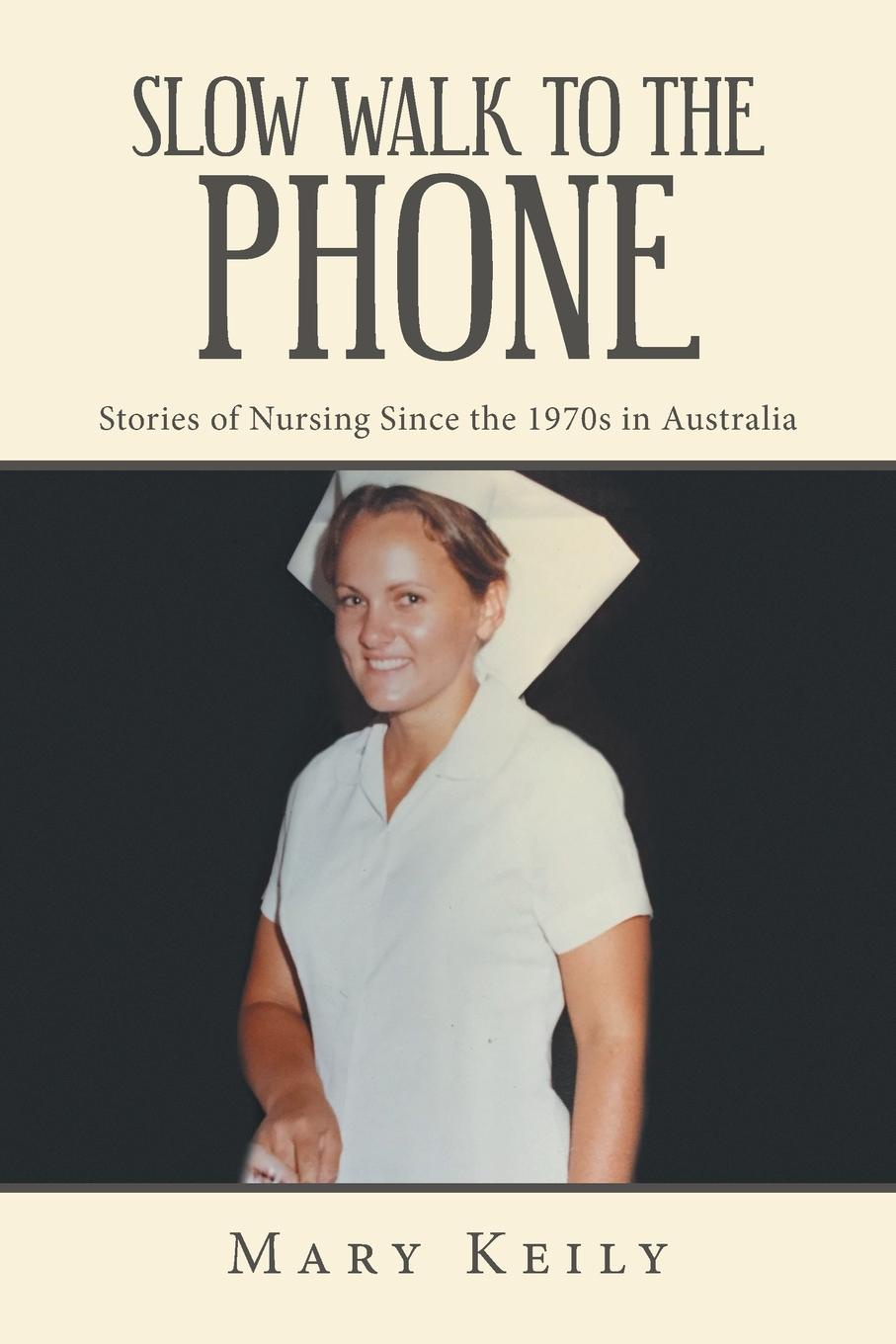 Mary Keily Slow Walk to the Phone. Stories of Nursing Since the 1970S in Australia freefall