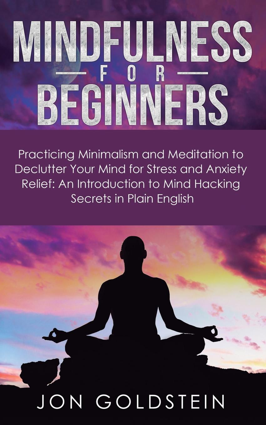 Jon Goldstein Mindfulness for Beginners. Practicing Minimalism and Meditation to Declutter Your Mind for Stress and Anxiety Relief: An Introduction to Mind Hacking Secrets in Plain English matt tenney the mindfulness edge how to rewire your brain for leadership and personal excellence without adding to your schedule