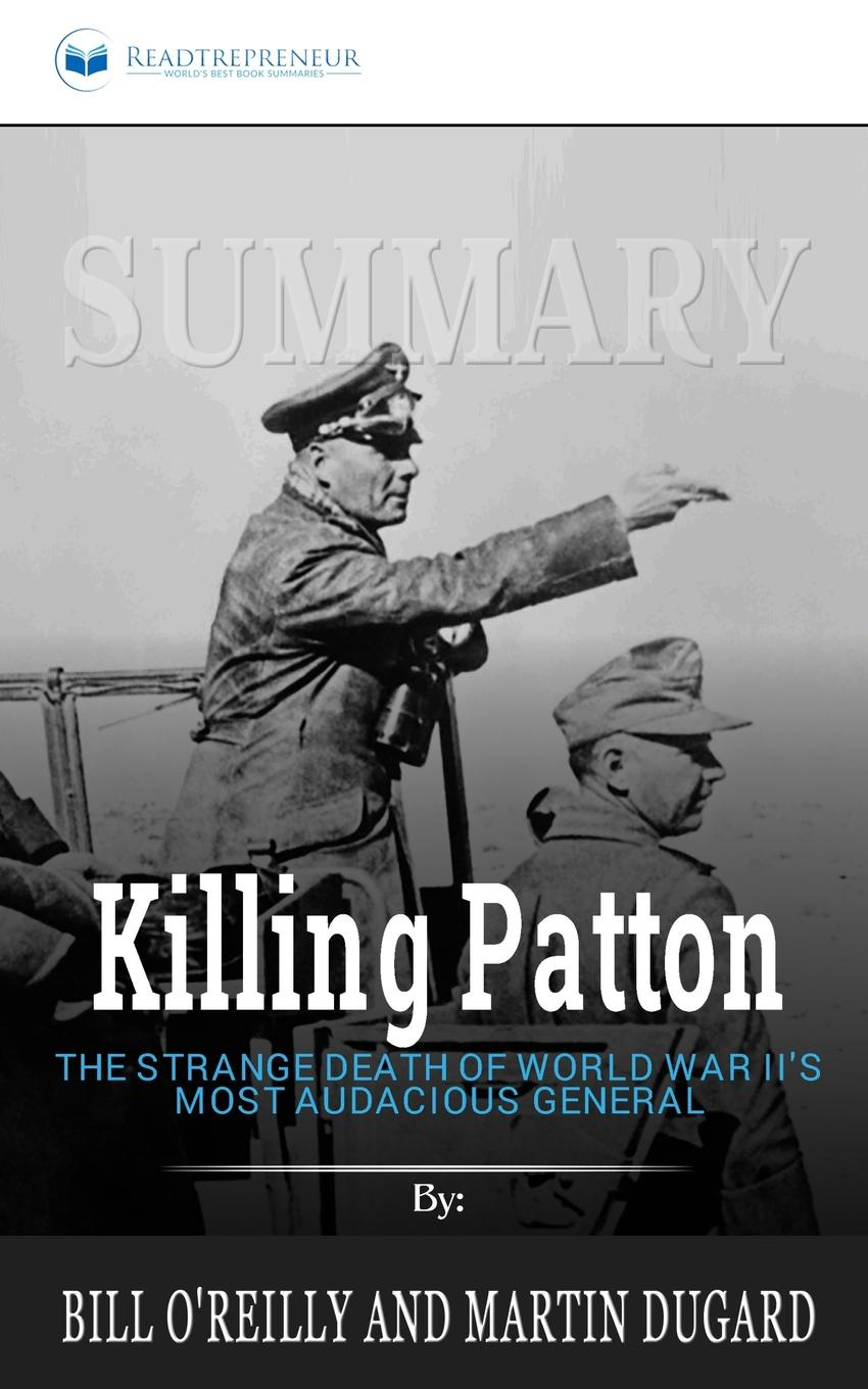 Readtrepreneur Publishing Summary of Killing Patton. The Strange Death of World War II.s Most Audacious General by Bill O.Reilly цена 2017
