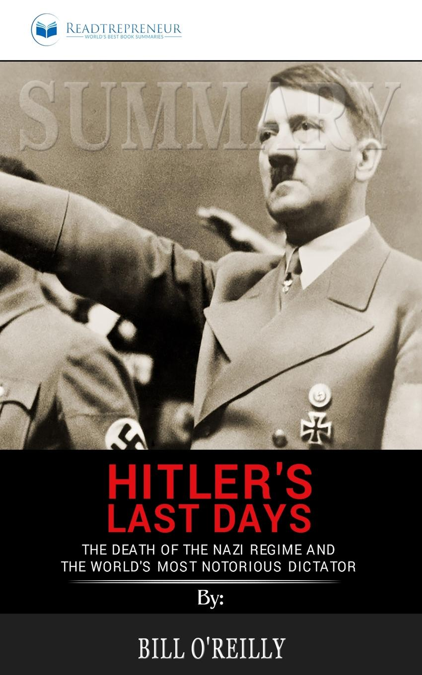 Readtrepreneur Publishing Summary of Hitler.s Last Days. The Death of the Nazi Regime and the World.s Most Notorious Dictator by Bill O.Reilly michael o brien mrs adams in winter a journey in the last days of napoleon