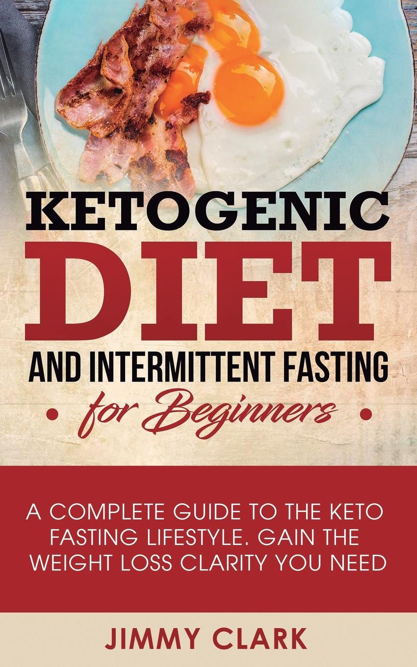 Jimmy Clark Ketogenic Diet and Intermittent Fasting for Beginners. A Complete Guide to the Keto Lifestyle Gain Weight Loss Clarity You Need