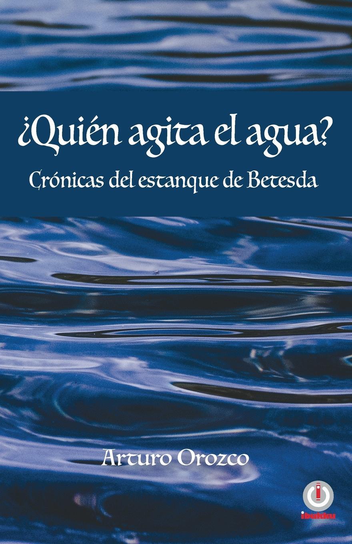 Arturo Orozco .Quien agita el agua.. Cronicas del estanque de Betesda