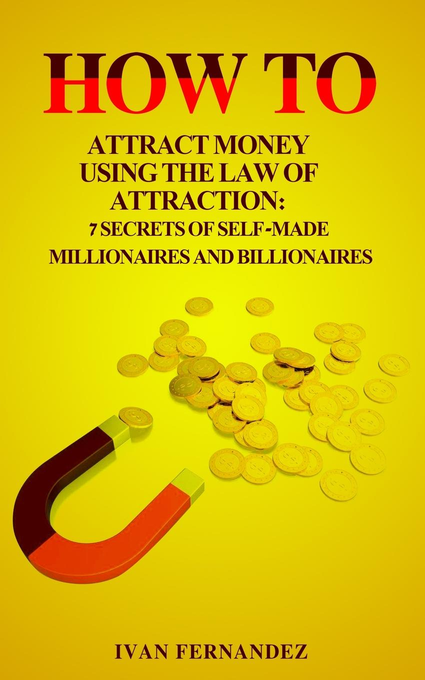 Ivan Fernandez How to Attract Money Using the Law of Attraction. 7 Secrets of Self-Made Millionaires and Billionaires joseph dr murphy how to attract money
