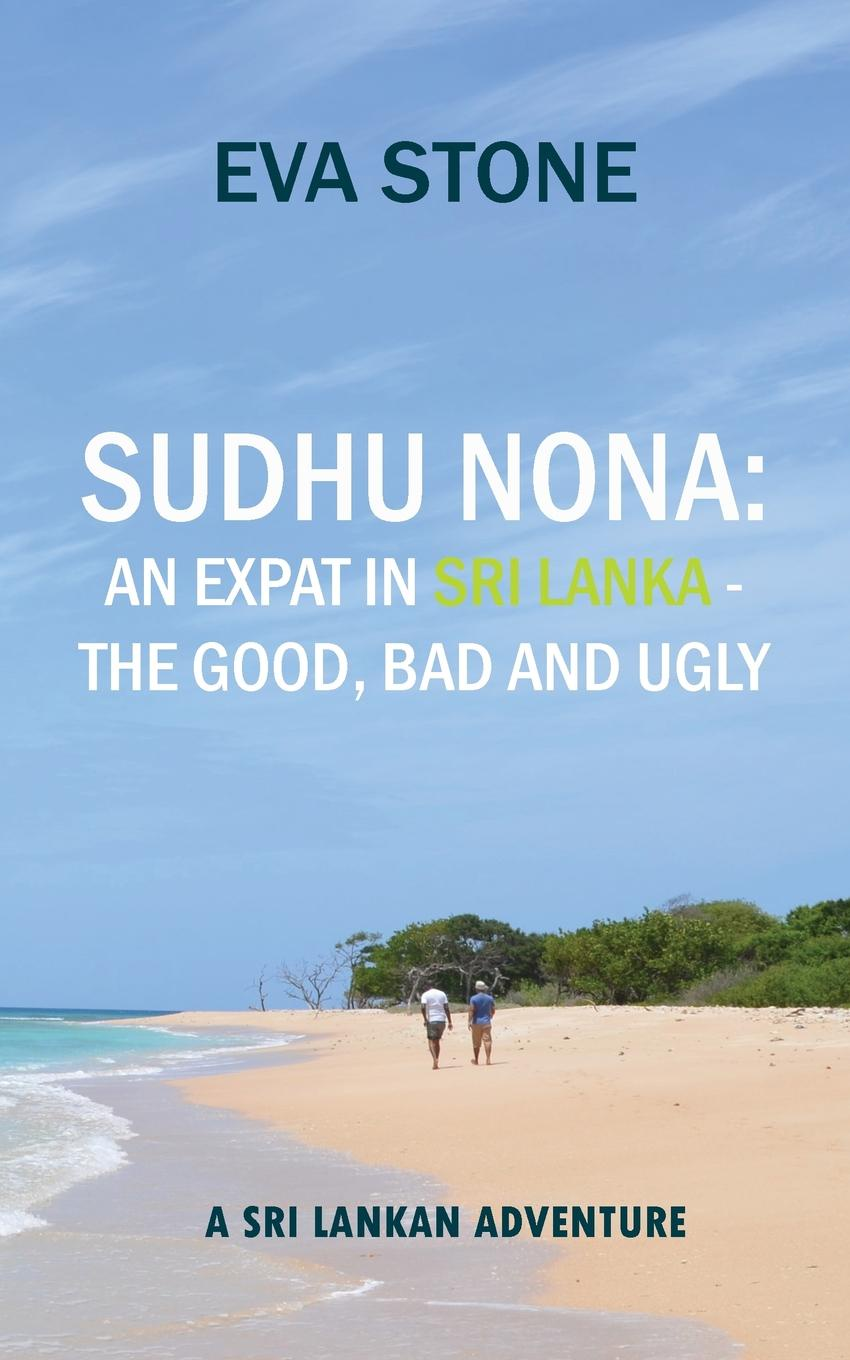 Eva Stone Sudhu Nona. An expat in Sri Lanka - the Good, Bad and Ugly: A Sri Lankan Adventure dilan prasad harsha senanayake the influence of the civil war on mahinda rajapaksa s foreign policy in sri lanka during 2005 2015