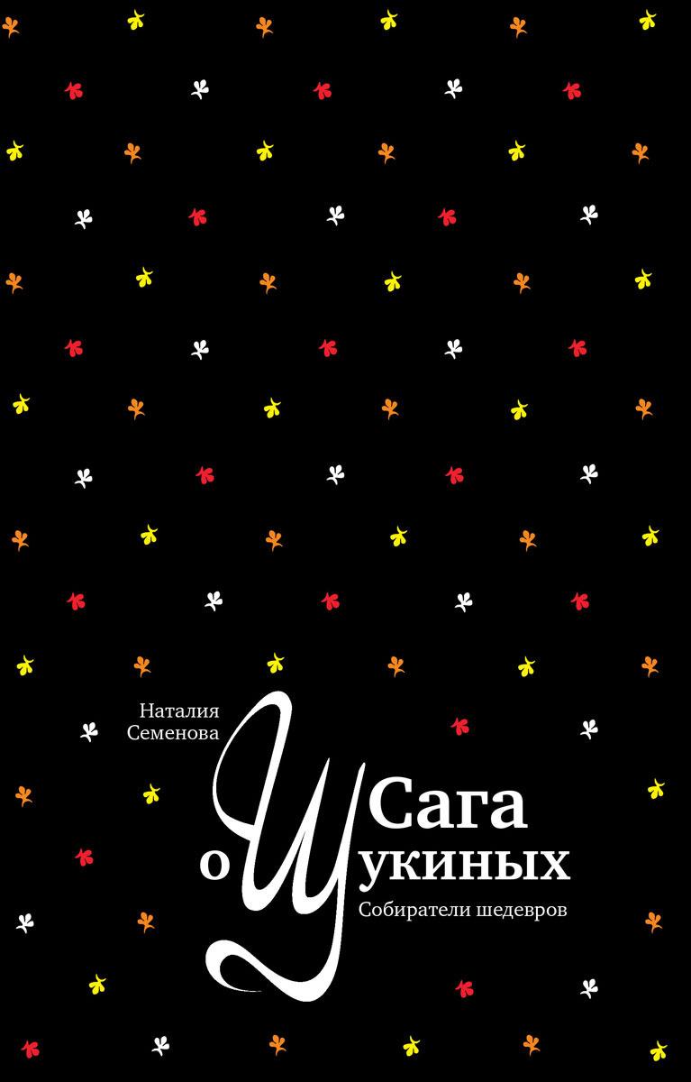 Наталия Семёнова Сага о Щукиных. Собиратели шедевров